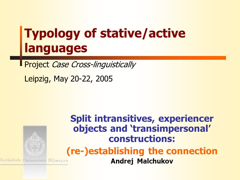 Andrej Malchukov Typology of stative/active languages MPI Leipzig 22 May 2005 2 Introduction: Sapir's proposal Sapir's proposal: 'inactive' (object inflecting) intransitive verbs in Amerindian languages should be better analysed as transitives: Thus, forms like 'I sleep' or 'I think' could be understood as meaning properly 'it sleeps me', 'It seems to me' (Sapir 1917: 85).