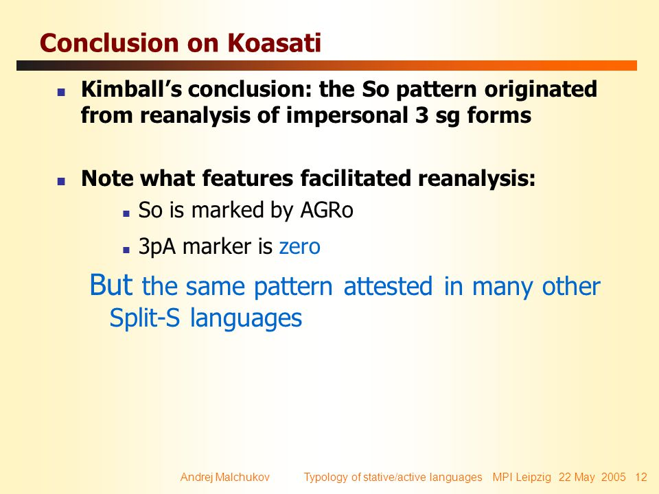 Andrej Malchukov Typology of stative/active languages MPI Leipzig 22 May 2005 12 Conclusion on Koasati Kimball's conclusion: the So pattern originated