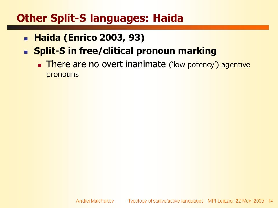 Andrej Malchukov Typology of stative/active languages MPI Leipzig 22 May 2005 14 Other Split-S languages: Haida Haida (Enrico 2003, 93) Split-S in free/clitical pronoun marking There are no overt inanimate ('low potency') agentive pronouns
