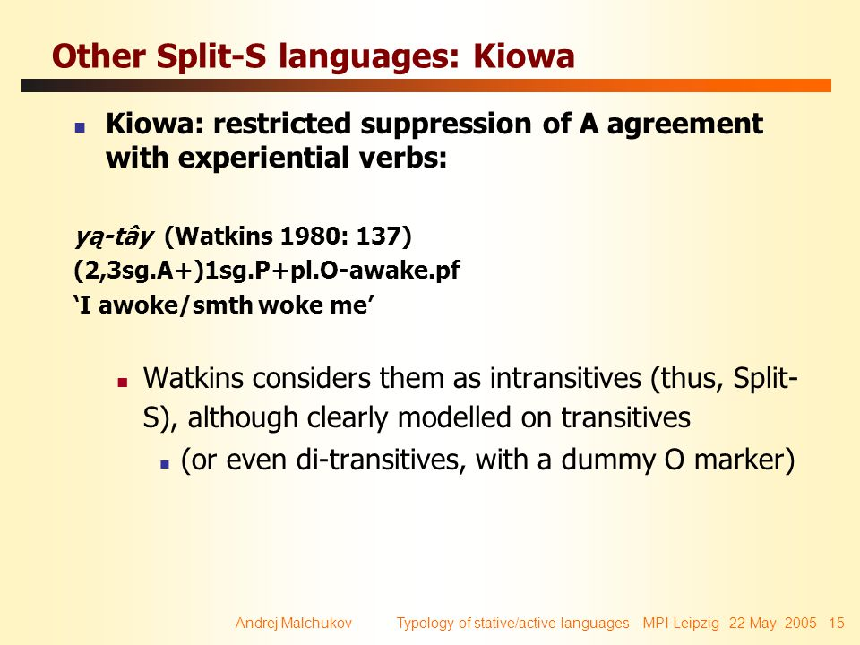 Andrej Malchukov Typology of stative/active languages MPI Leipzig 22 May 2005 15 Other Split-S languages: Kiowa Kiowa: restricted suppression of A agreement with experiential verbs: yą-tây (Watkins 1980: 137) (2,3sg.A+)1sg.P+pl.O-awake.pf 'I awoke/smth woke me' Watkins considers them as intransitives (thus, Split- S), although clearly modelled on transitives (or even di-transitives, with a dummy O marker)