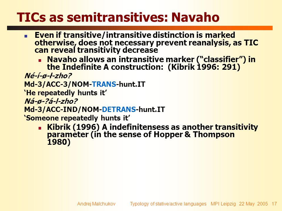 Andrej Malchukov Typology of stative/active languages MPI Leipzig 22 May 2005 17 TICs as semitransitives: Navaho Even if transitive/intransitive distinction is marked otherwise, does not necessary prevent reanalysis, as TIC can reveal transitivity decrease Navaho allows an intransitive marker ( classifier ) in the Indefinite A construction: (Kibrik 1996: 291) Né-í-ø-ł-zho.