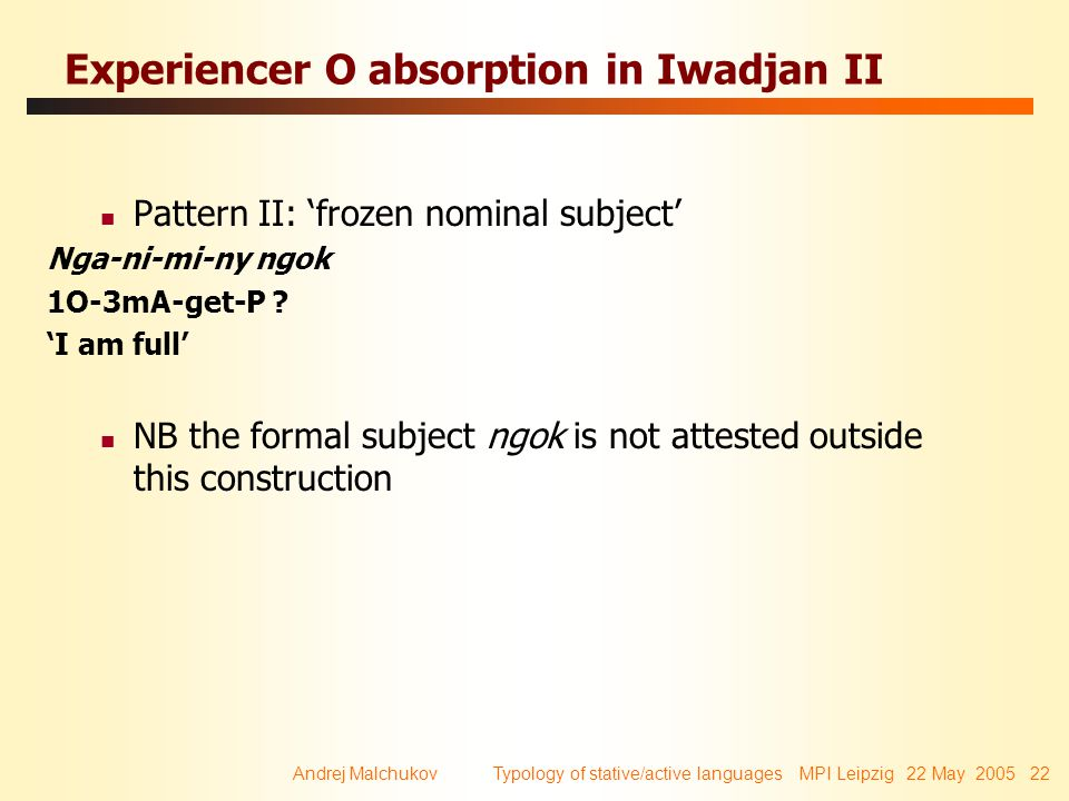 Andrej Malchukov Typology of stative/active languages MPI Leipzig 22 May 2005 22 Experiencer O absorption in Iwadjan II Pattern II: 'frozen nominal subject' Nga-ni-mi-ny ngok 1O-3mA-get-P .