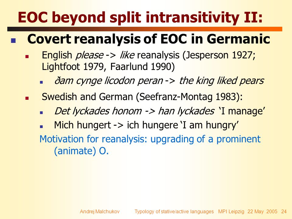 Andrej Malchukov Typology of stative/active languages MPI Leipzig 22 May 2005 24 EOC beyond split intransitivity II: Covert reanalysis of EOC in Germanic English please -> like reanalysis (Jesperson 1927; Lightfoot 1979, Faarlund 1990) ðam cynge licodon peran -> the king liked pears Swedish and German (Seefranz-Montag 1983): Det lyckades honom -> han lyckades 'I manage' Mich hungert -> ich hungere 'I am hungry' Motivation for reanalysis: upgrading of a prominent (animate) O.