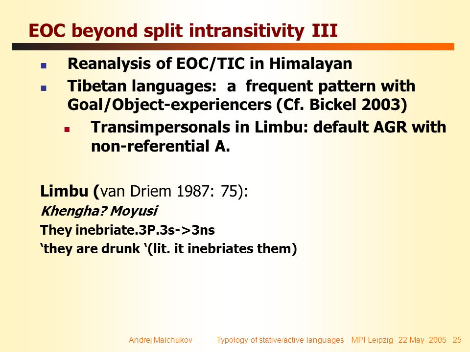 Andrej Malchukov Typology of stative/active languages MPI Leipzig 22 May 2005 25 EOC beyond split intransitivity III Reanalysis of EOC/TIC in Himalayan Tibetan languages: a frequent pattern with Goal/Object-experiencers (Cf.