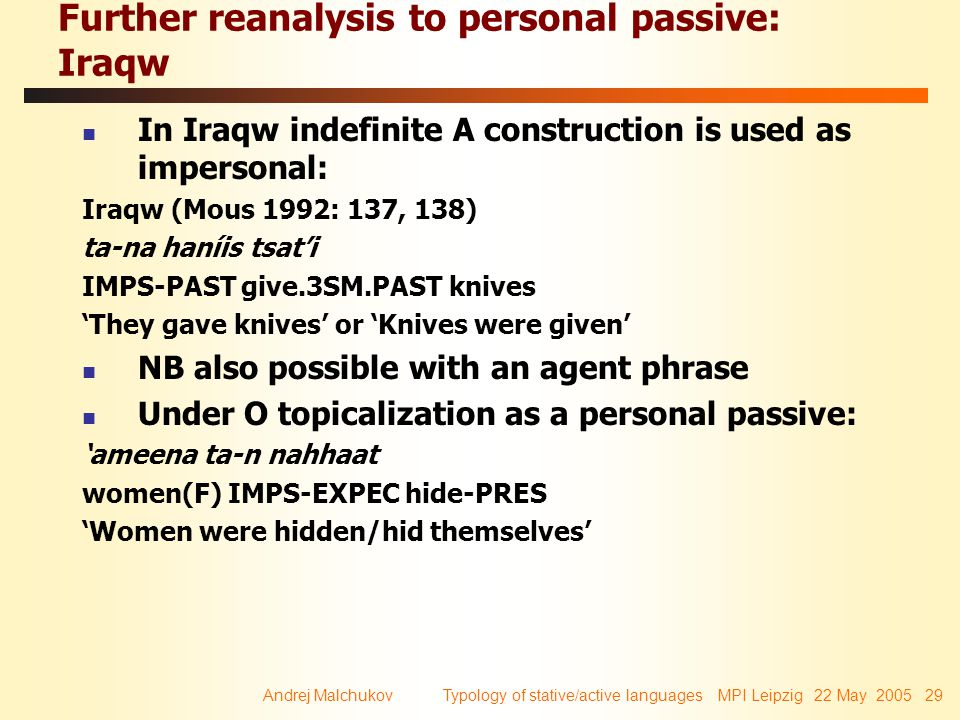 Andrej Malchukov Typology of stative/active languages MPI Leipzig 22 May 2005 29 Further reanalysis to personal passive: Iraqw In Iraqw indefinite A construction is used as impersonal: Iraqw (Mous 1992: 137, 138) ta-na haníis tsat'i IMPS-PAST give.3SM.PAST knives 'They gave knives' or 'Knives were given' NB also possible with an agent phrase Under O topicalization as a personal passive: 'ameena ta-n nahhaat women(F) IMPS-EXPEC hide-PRES 'Women were hidden/hid themselves'