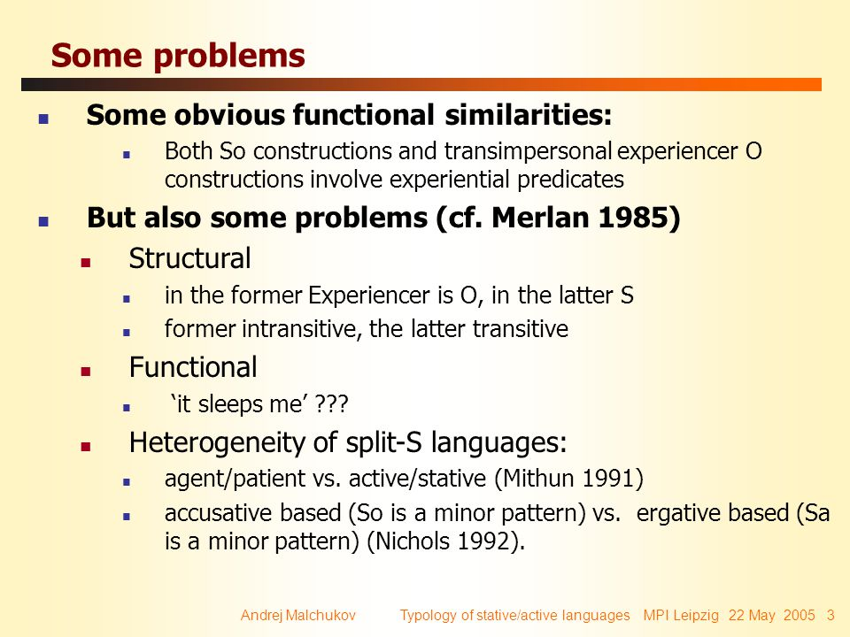 Andrej Malchukov Typology of stative/active languages MPI Leipzig 22 May 2005 3 Some problems Some obvious functional similarities: Both So constructi