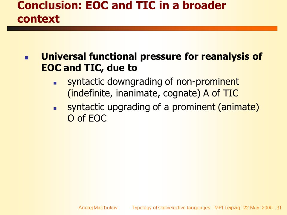 Andrej Malchukov Typology of stative/active languages MPI Leipzig 22 May 2005 31 Conclusion: EOC and TIC in a broader context Universal functional pressure for reanalysis of EOC and TIC, due to syntactic downgrading of non-prominent (indefinite, inanimate, cognate) A of TIC syntactic upgrading of a prominent (animate) O of EOC