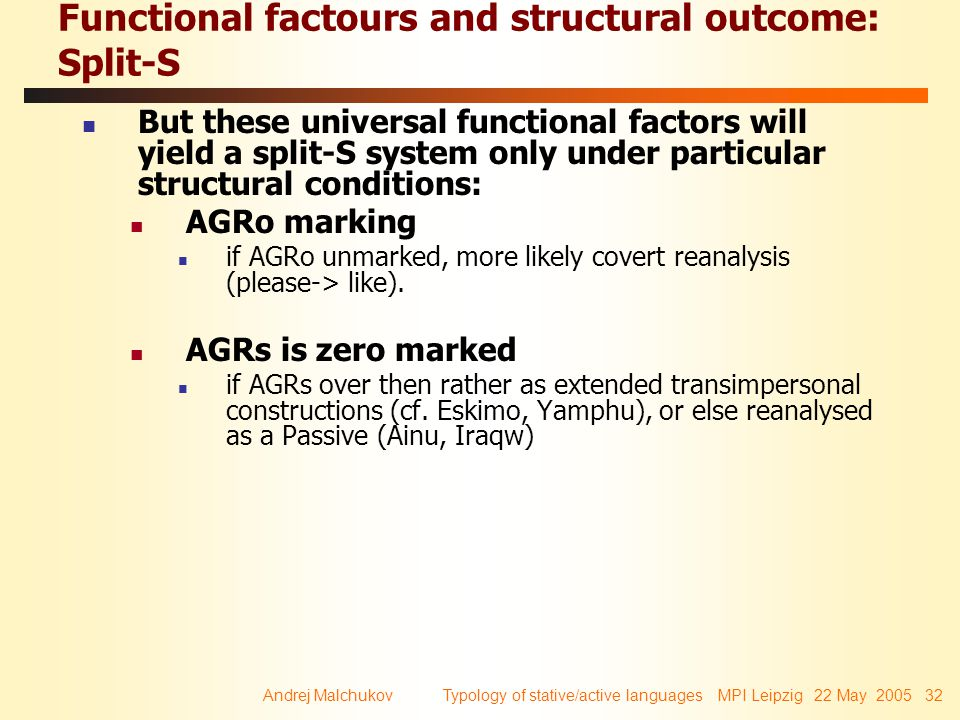 Andrej Malchukov Typology of stative/active languages MPI Leipzig 22 May 2005 32 Functional factours and structural outcome: Split-S But these universal functional factors will yield a split-S system only under particular structural conditions: AGRo marking if AGRo unmarked, more likely covert reanalysis (please-> like).