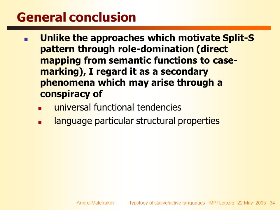 Andrej Malchukov Typology of stative/active languages MPI Leipzig 22 May 2005 34 General conclusion Unlike the approaches which motivate Split-S patte