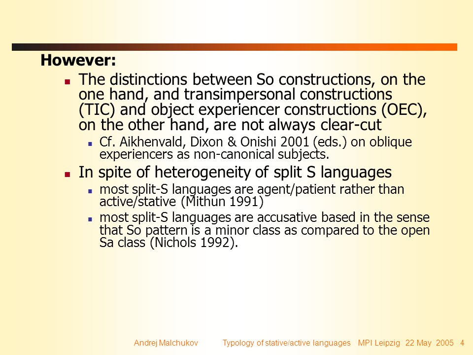 Andrej Malchukov Typology of stative/active languages MPI Leipzig 22 May 2005 35 A final qualification This scenario for the rise of Split-S pattern from reanalysis of transitives (transimpersonals, experiencer object verbs) applies only for languages where So is a minor pattern (i.e.
