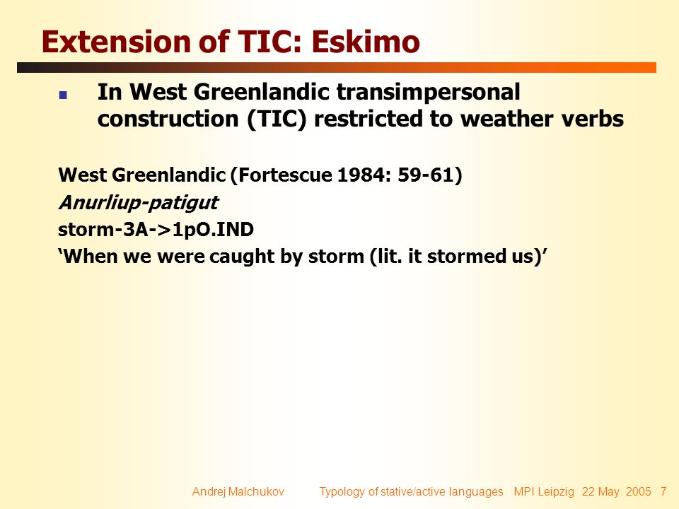 Andrej Malchukov Typology of stative/active languages MPI Leipzig 22 May 2005 8 Extension of TIC: Eskimo In (Siberian) Yupik TIC is extended to other verb types to indicate lack of control: Yupik (Emeljanova 1967; cf.