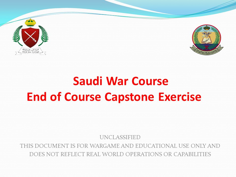 Saudi War Course End of Course Capstone Exercise UNCLASSIFIED THIS DOCUMENT IS FOR WARGAME AND EDUCATIONAL USE ONLY AND DOES NOT REFLECT REAL WORLD OPERATIONS OR CAPABILITIES