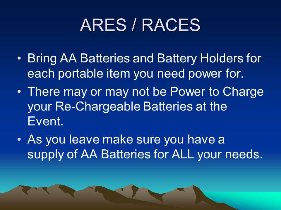ARES / RACES If your are traveling to a remote area and some facilities are to be provided, Bring your own supplies as sometimes other events may cause a loss of facilities that were planned for your use.