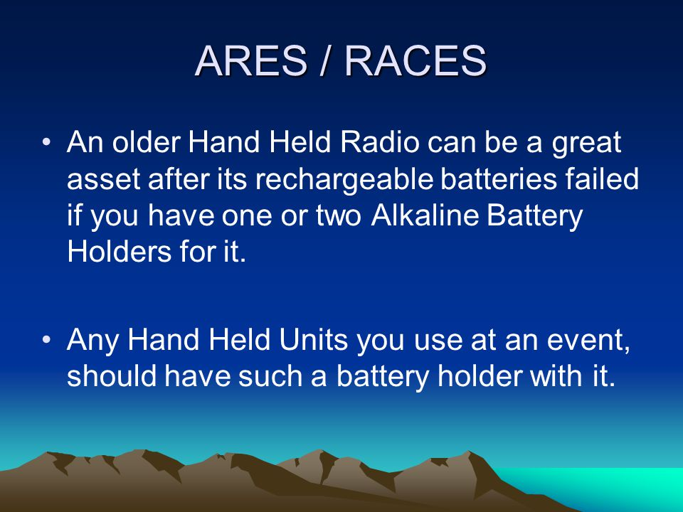 ARES / RACES Bring AA Batteries and Battery Holders for each portable item you need power for.