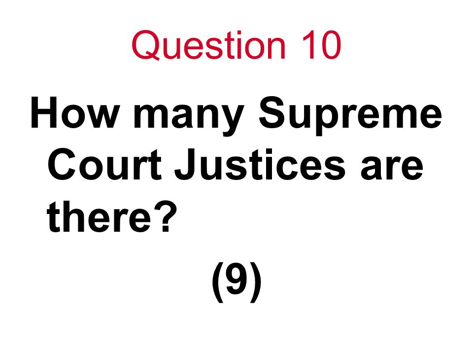 Question 10 How many Supreme Court Justices are there? (9)