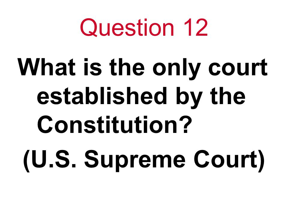 Question 12 What is the only court established by the Constitution (U.S. Supreme Court)