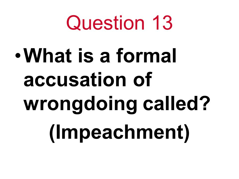 Question 13 What is a formal accusation of wrongdoing called? (Impeachment)
