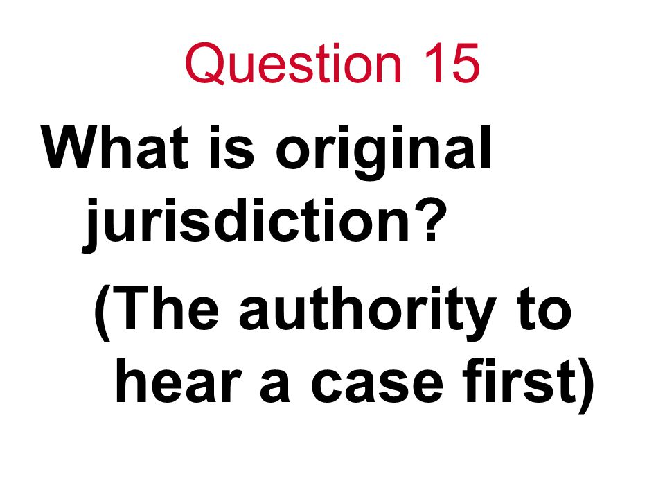 Question 15 What is original jurisdiction (The authority to hear a case first)