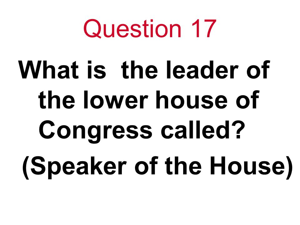 Question 17 What is the leader of the lower house of Congress called? (Speaker of the House)