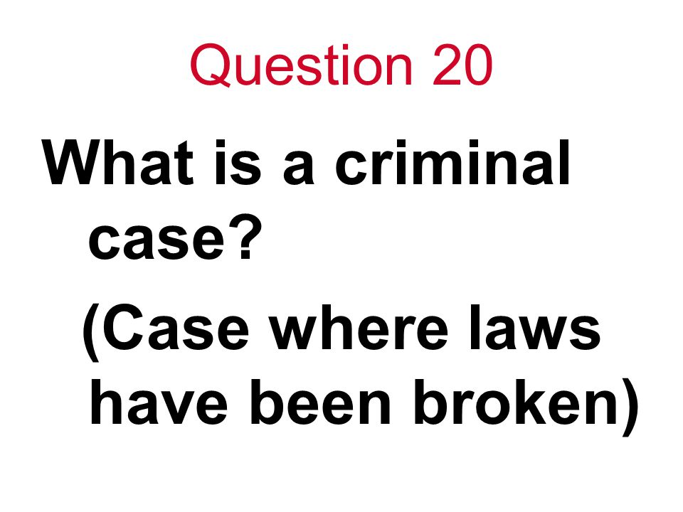 Question 20 What is a criminal case (Case where laws have been broken)