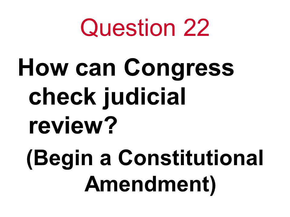 Question 22 How can Congress check judicial review (Begin a Constitutional Amendment)