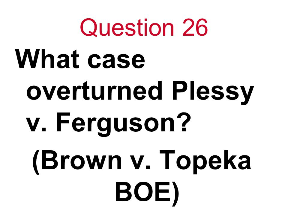 Question 26 What case overturned Plessy v. Ferguson? (Brown v. Topeka BOE)