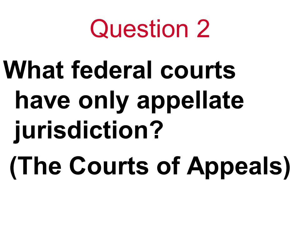 Question 2 What federal courts have only appellate jurisdiction? (The Courts of Appeals)