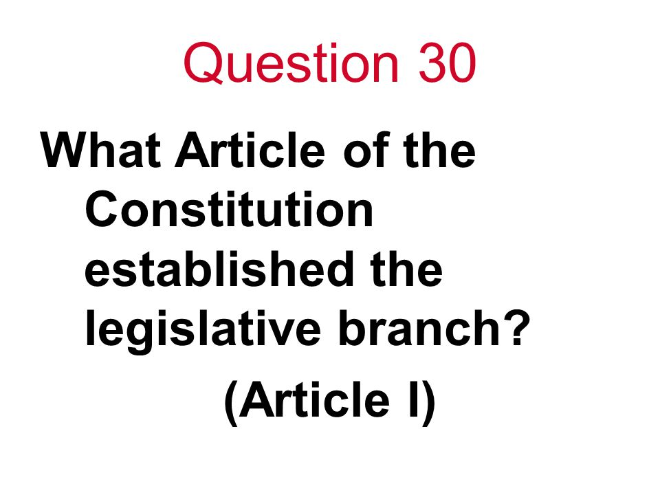 Question 30 What Article of the Constitution established the legislative branch (Article I)