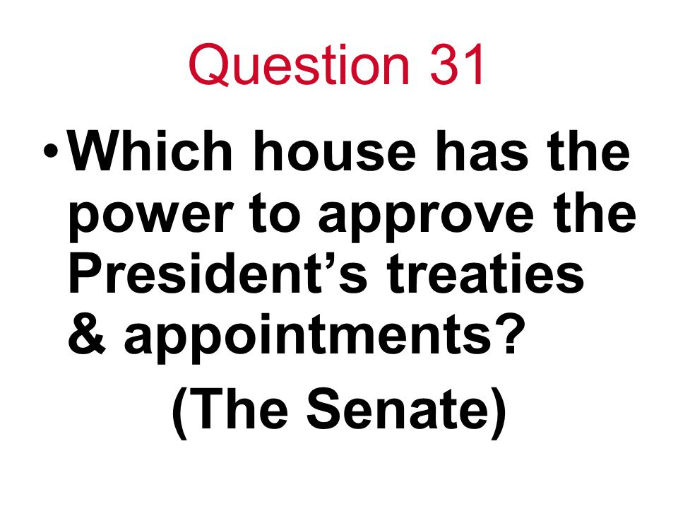 Question 31 Which house has the power to approve the President's treaties & appointments.
