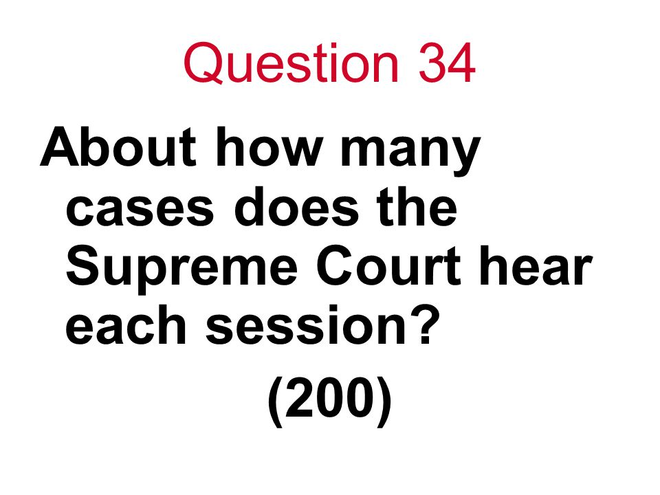 Question 34 About how many cases does the Supreme Court hear each session (200)