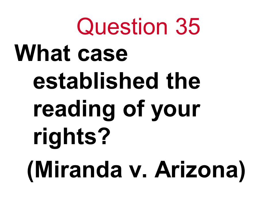 Question 35 What case established the reading of your rights? (Miranda v. Arizona)
