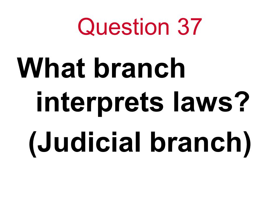 Question 37 What branch interprets laws? (Judicial branch)