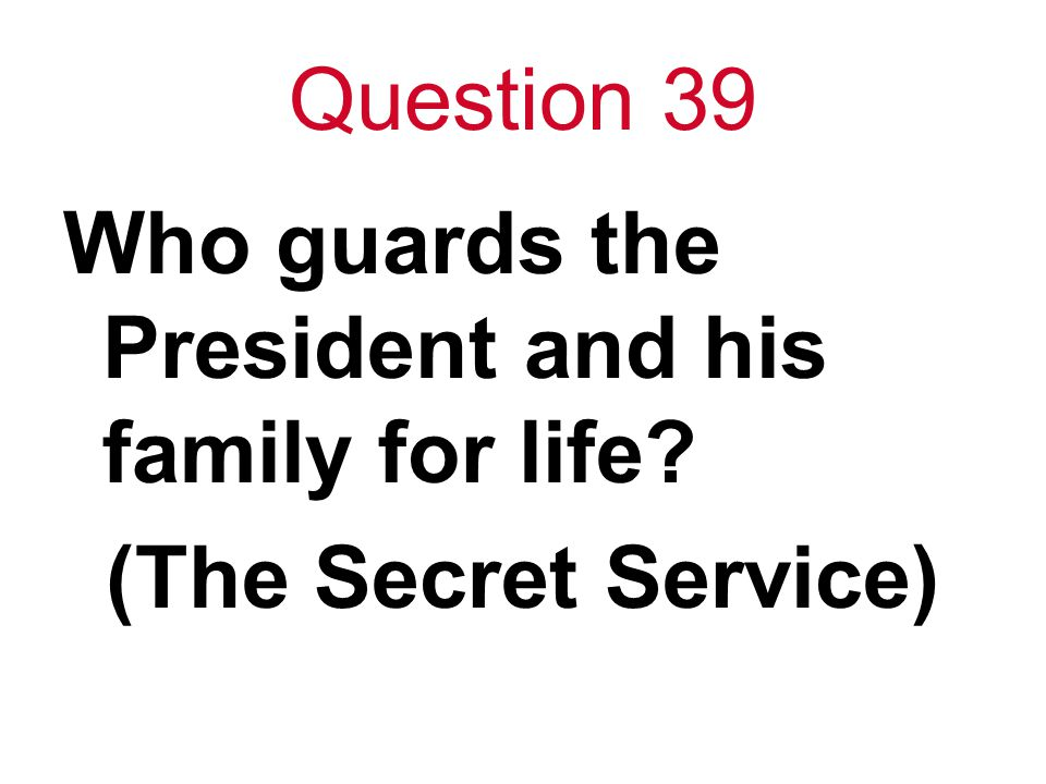 Question 39 Who guards the President and his family for life? (The Secret Service)