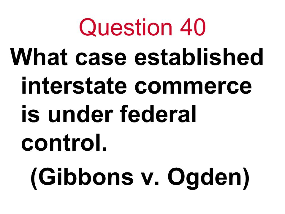 Question 40 What case established interstate commerce is under federal control. (Gibbons v. Ogden)