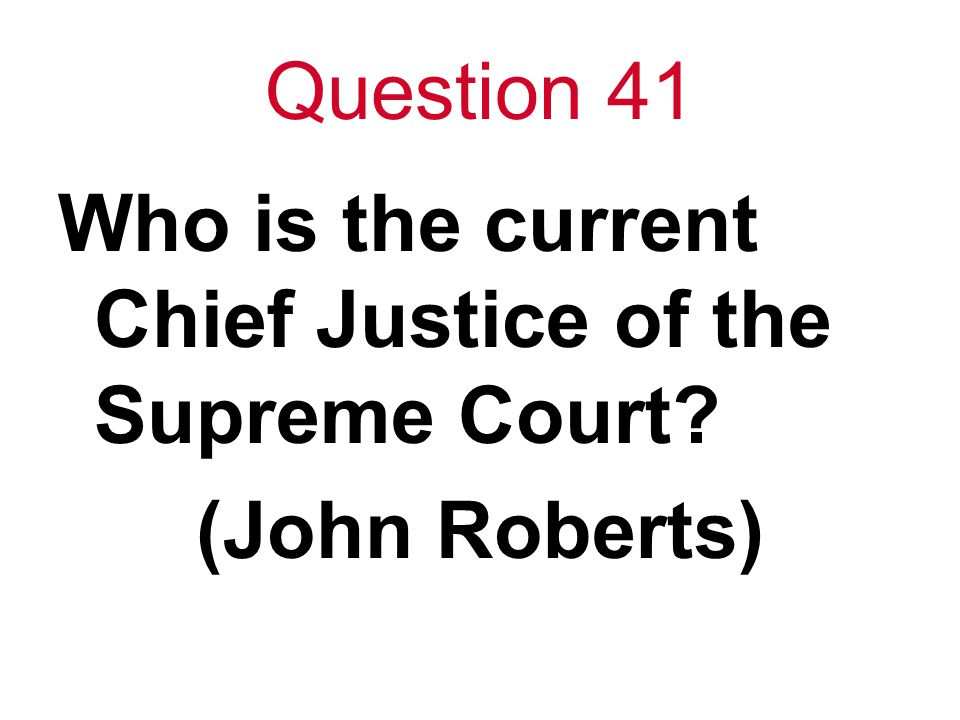 Question 41 Who is the current Chief Justice of the Supreme Court? (John Roberts)