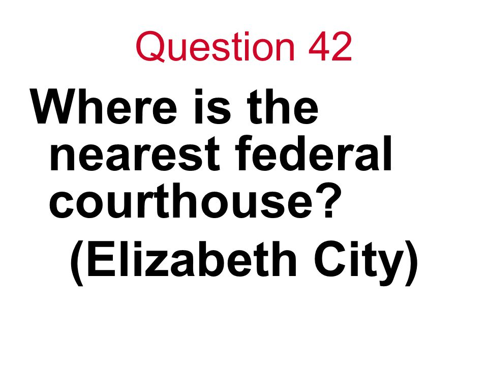 Question 42 Where is the nearest federal courthouse? (Elizabeth City)