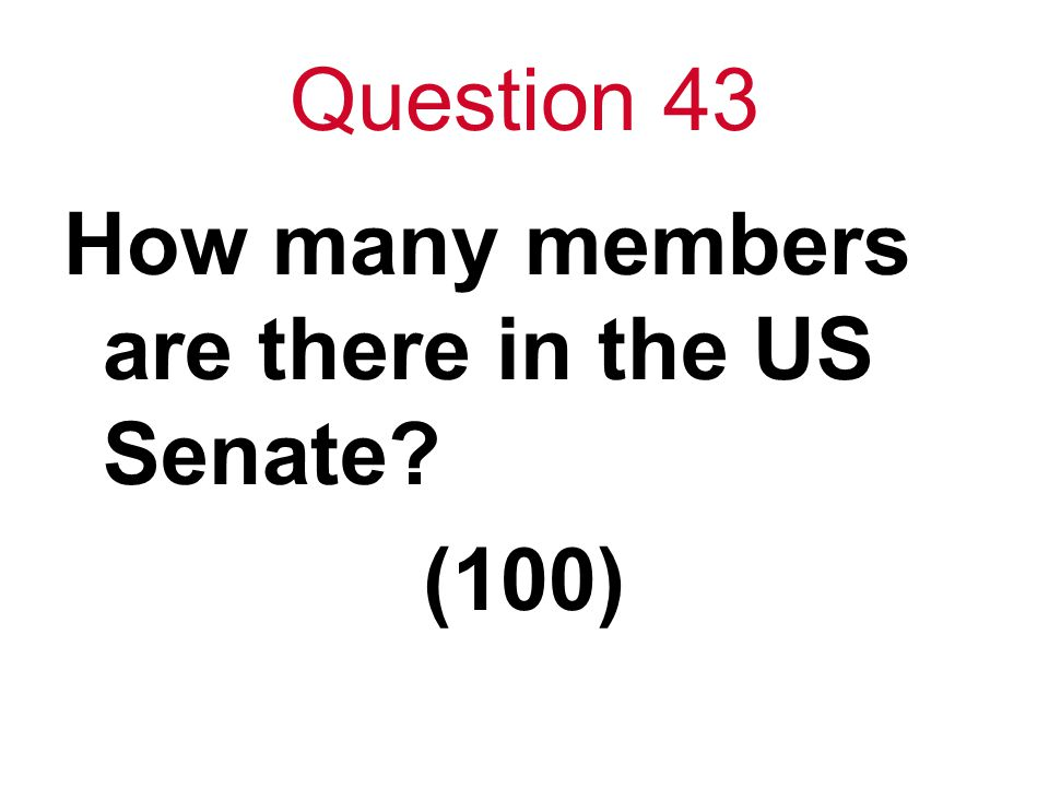 Question 43 How many members are there in the US Senate (100)