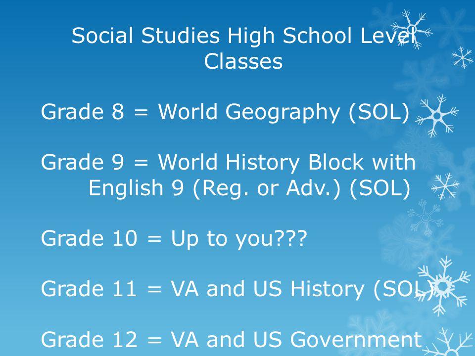 Social Studies High School Level Classes Grade 8 = World Geography (SOL) Grade 9 = World History Block with English 9 (Reg. or Adv.) (SOL) Grade 10 =