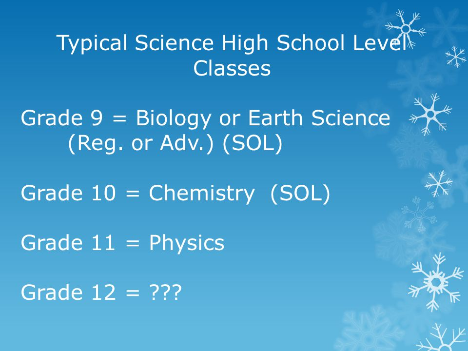 Typical Science High School Level Classes Grade 9 = Biology or Earth Science (Reg. or Adv.) (SOL) Grade 10 = Chemistry (SOL) Grade 11 = Physics Grade