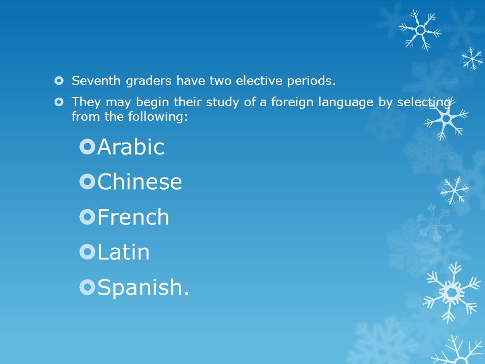  Seventh graders have two elective periods.  They may begin their study of a foreign language by selecting from the following:  Arabic  Chinese 