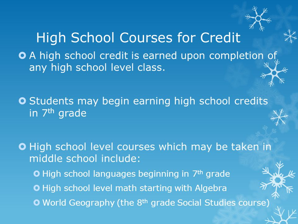 High School Courses for Credit  A high school credit is earned upon completion of any high school level class.  Students may begin earning high scho