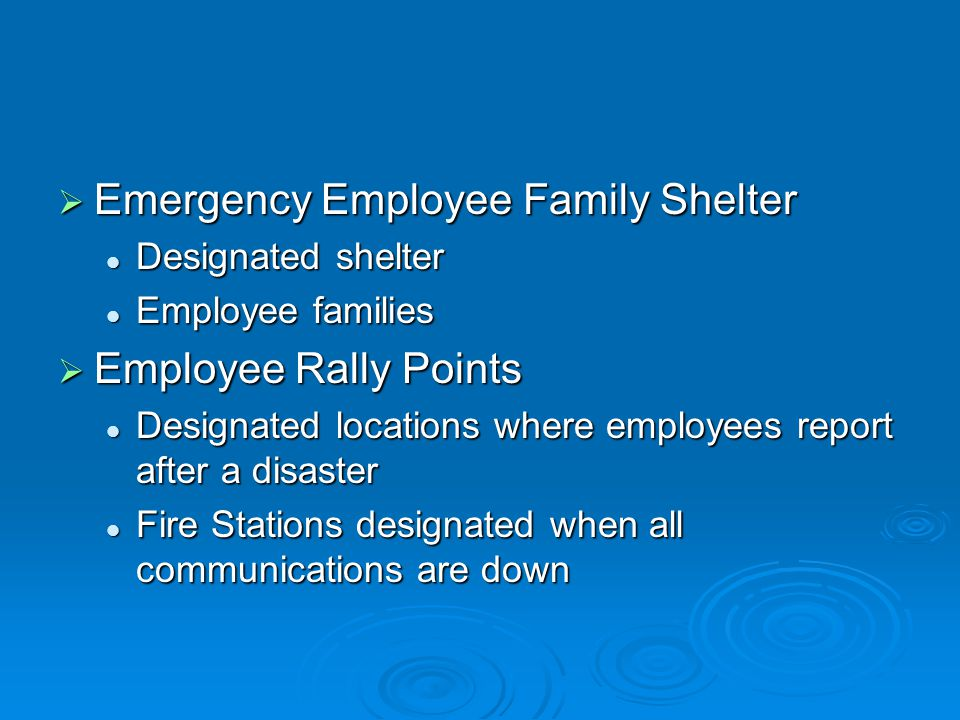  Emergency Employee Family Shelter Designated shelter Designated shelter Employee families Employee families  Employee Rally Points Designated locations where employees report after a disaster Designated locations where employees report after a disaster Fire Stations designated when all communications are down Fire Stations designated when all communications are down