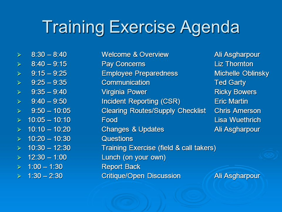 Training Exercise Agenda  8:30 – 8:40Welcome & OverviewAli Asgharpour  8:40 – 9:15Pay ConcernsLiz Thornton  9:15 – 9:25Employee PreparednessMichelle Oblinsky  9:25 – 9:35CommunicationTed Garty  9:35 – 9:40Virginia PowerRicky Bowers  9:40 – 9:50Incident Reporting (CSR)Eric Martin  9:50 – 10:05Clearing Routes/Supply ChecklistChris Amerson  10:05 – 10:10FoodLisa Wuethrich  10:10 – 10:20Changes & Updates Ali Asgharpour  10:20 – 10:30Questions  10:30 – 12:30Training Exercise (field & call takers)  12:30 – 1:00Lunch (on your own)  1:00 – 1:30Report Back  1:30 – 2:30Critique/Open DiscussionAli Asgharpour