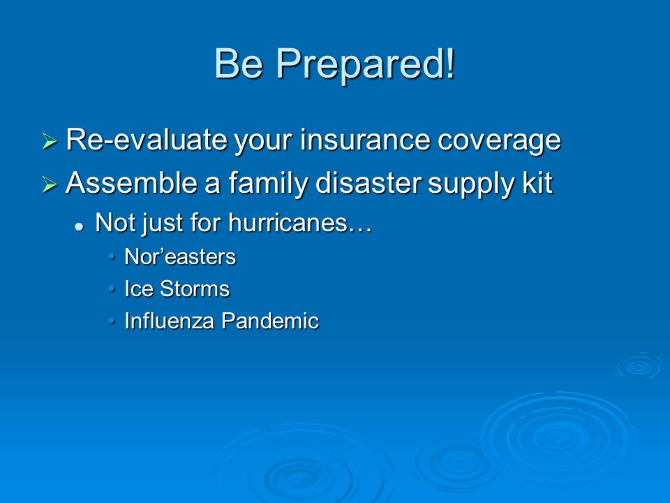 Be Prepared!  Re-evaluate your insurance coverage  Assemble a family disaster supply kit Not just for hurricanes… Not just for hurricanes… Nor'easte