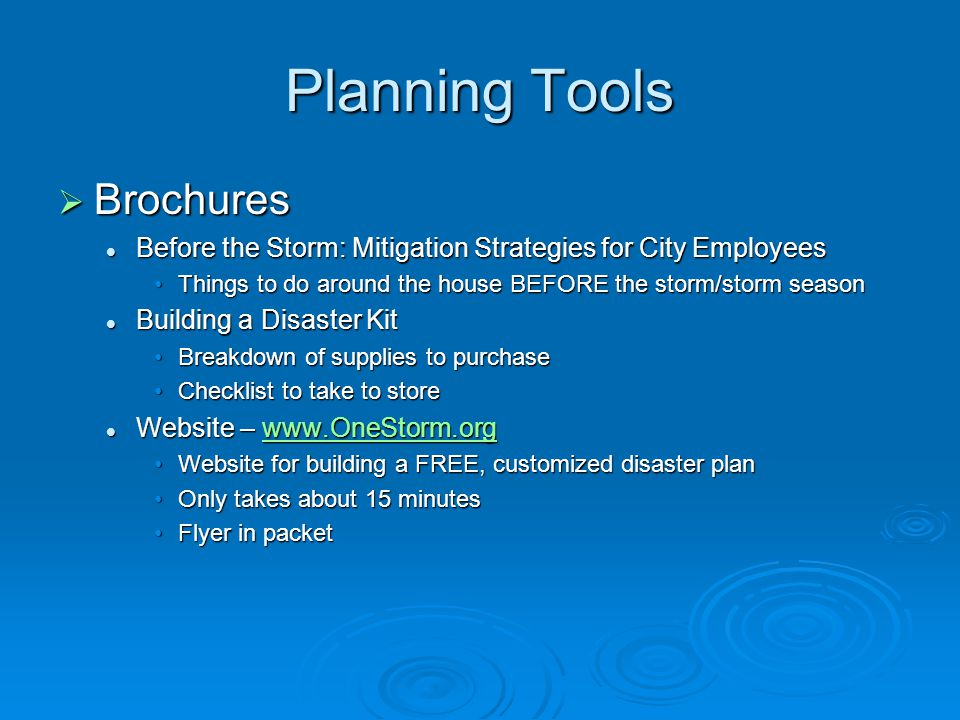 Planning Tools  Brochures Before the Storm: Mitigation Strategies for City Employees Before the Storm: Mitigation Strategies for City Employees Things to do around the house BEFORE the storm/storm seasonThings to do around the house BEFORE the storm/storm season Building a Disaster Kit Building a Disaster Kit Breakdown of supplies to purchaseBreakdown of supplies to purchase Checklist to take to storeChecklist to take to store Website – www.OneStorm.org Website – www.OneStorm.orgwww.OneStorm.org Website for building a FREE, customized disaster planWebsite for building a FREE, customized disaster plan Only takes about 15 minutesOnly takes about 15 minutes Flyer in packetFlyer in packet