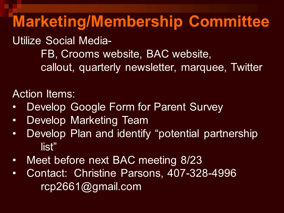 Marketing/Membership Committee Utilize Social Media- FB, Crooms website, BAC website, callout, quarterly newsletter, marquee, Twitter Action Items: Develop Google Form for Parent Survey Develop Marketing Team Develop Plan and identify potential partnership list Meet before next BAC meeting 8/23 Contact: Christine Parsons, 407-328-4996 rcp2661@gmail.com