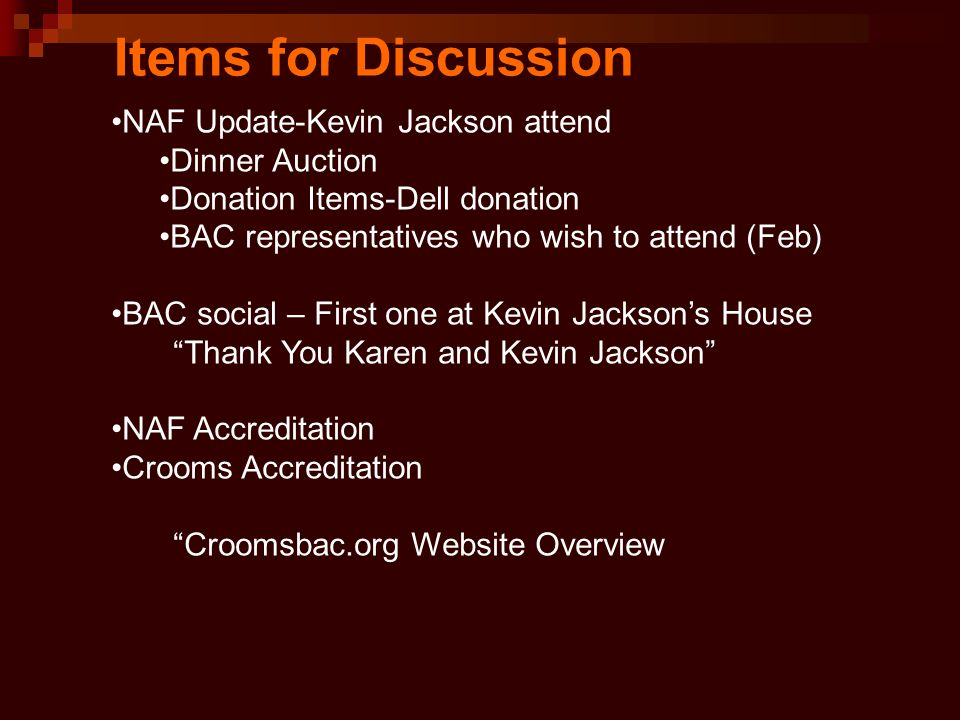 Items for Discussion NAF Update-Kevin Jackson attend Dinner Auction Donation Items-Dell donation BAC representatives who wish to attend (Feb) BAC social – First one at Kevin Jackson's House Thank You Karen and Kevin Jackson NAF Accreditation Crooms Accreditation Croomsbac.org Website Overview