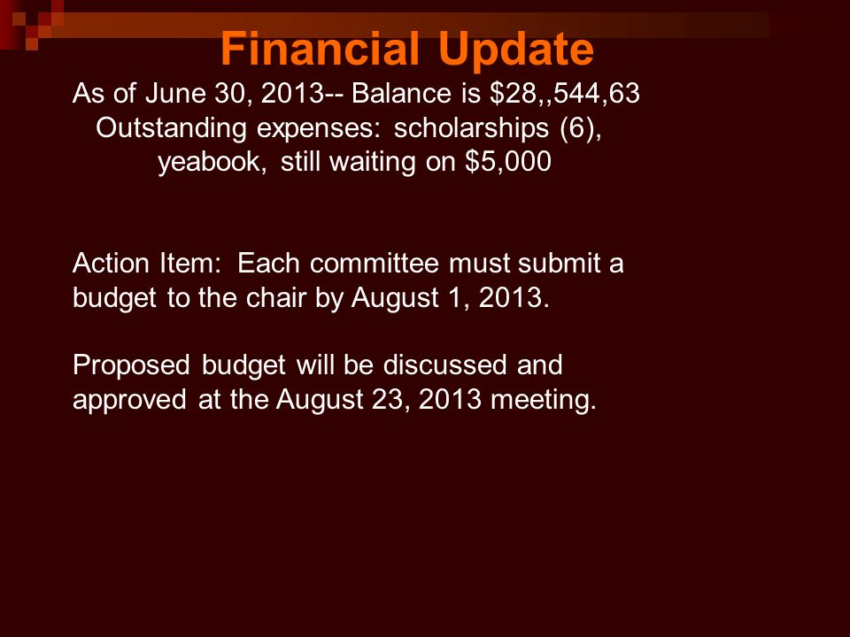 As of June 30, 2013-- Balance is $28,,544,63 Outstanding expenses: scholarships (6), yeabook, still waiting on $5,000 Action Item: Each committee must submit a budget to the chair by August 1, 2013.