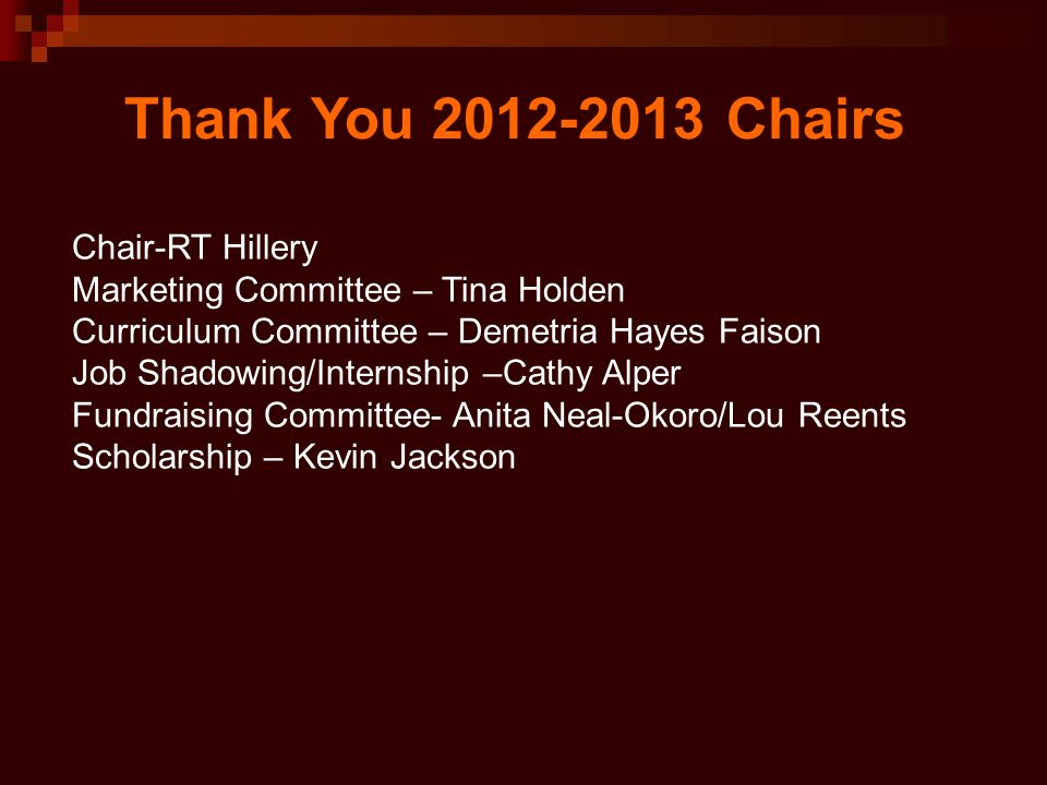 Thank You 2012-2013 Chairs Chair-RT Hillery Marketing Committee – Tina Holden Curriculum Committee – Demetria Hayes Faison Job Shadowing/Internship –Cathy Alper Fundraising Committee- Anita Neal-Okoro/Lou Reents Scholarship – Kevin Jackson