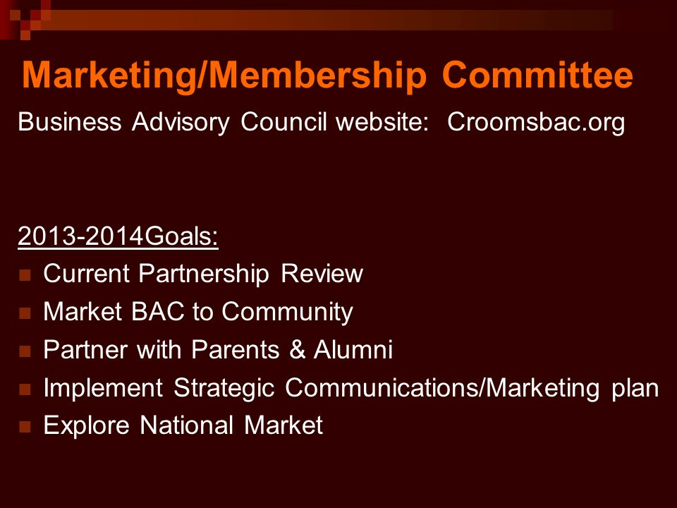 Marketing/Membership Committee Business Advisory Council website: Croomsbac.org 2013-2014Goals: Current Partnership Review Market BAC to Community Partner with Parents & Alumni Implement Strategic Communications/Marketing plan Explore National Market